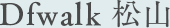 Dfwalk 松山